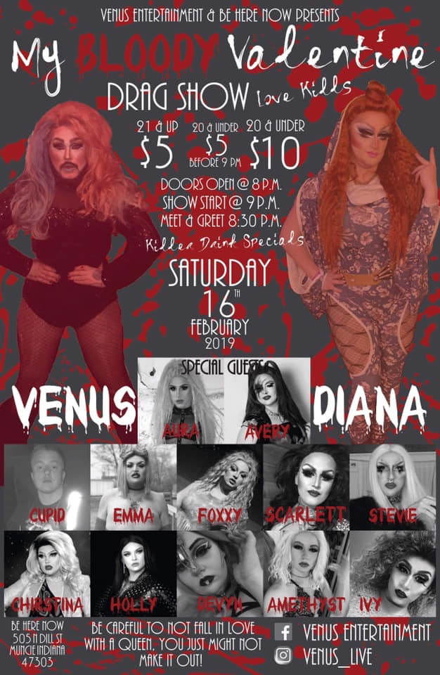 Poster for My Bloody Valentine: Love Kills Drag Show on Feb. 16, 2019 at Ball State in Muncie, IN. Poster features images of the performers: Aura, Avery, Cupid, Emma, Foxxy, Scarlett, Stevie, Christina, Holly, Devyn, Amethyst, Ivy, Venus, and Diana. Doors opened at 8 pm and show started at 9 pm. Sponsored by Venus Entertainment and Be Here Now.