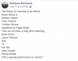 The lineup for Saturday is as follows: Music lineup is: Nathan Walters, Tracy Perkins, Christyn Brewer,Headlined by Paige Beller. Drag show featuring Ryne Stone, Layne Phoenix, AVA, Ty, Kar Kar, Avery Knight, Emma Snake, with special performance by Sweet-T.
